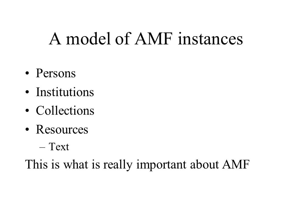A model of AMF instances Persons Institutions Collections Resources –Text This is what is really important about AMF