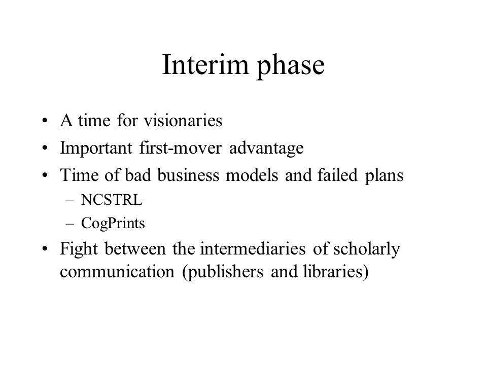 Interim phase A time for visionaries Important first-mover advantage Time of bad business models and failed plans –NCSTRL –CogPrints Fight between the intermediaries of scholarly communication (publishers and libraries)
