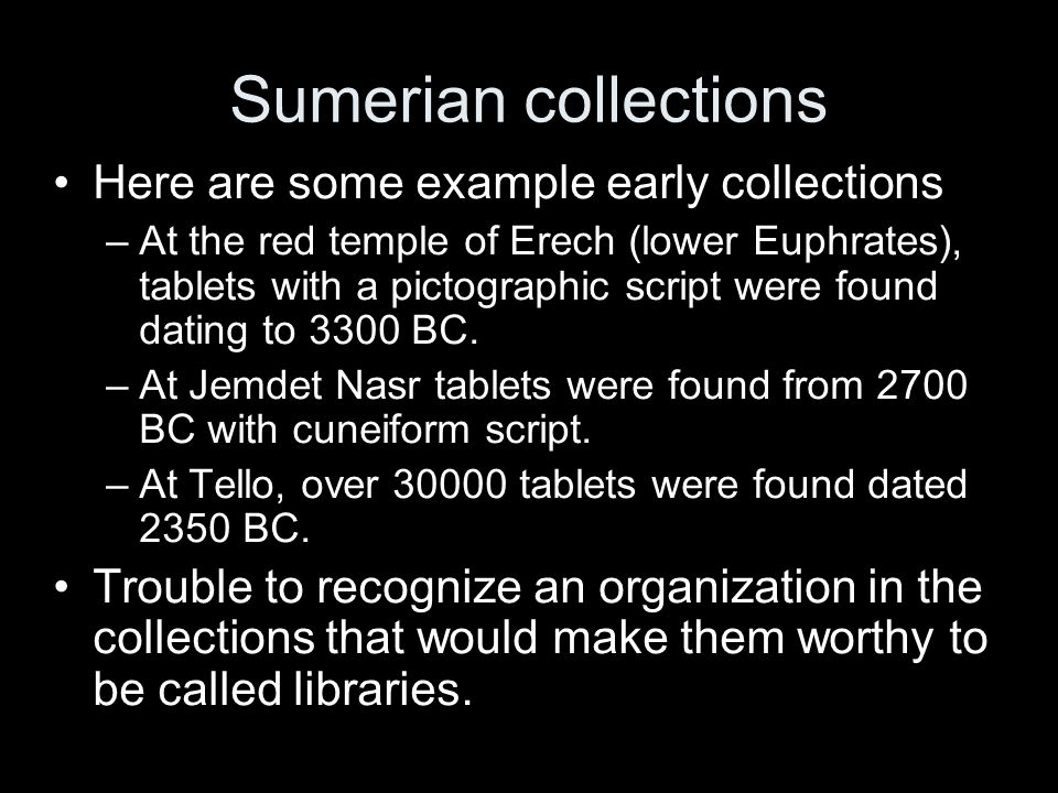 Sumerian collections Here are some example early collections –At the red temple of Erech (lower Euphrates), tablets with a pictographic script were found dating to 3300 BC.