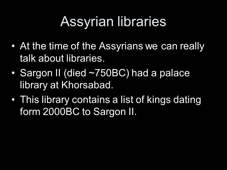 Assyrian libraries At the time of the Assyrians we can really talk about libraries.