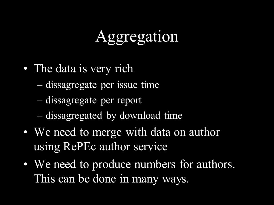 Aggregation The data is very rich –dissagregate per issue time –dissagregate per report –dissagregated by download time We need to merge with data on author using RePEc author service We need to produce numbers for authors.