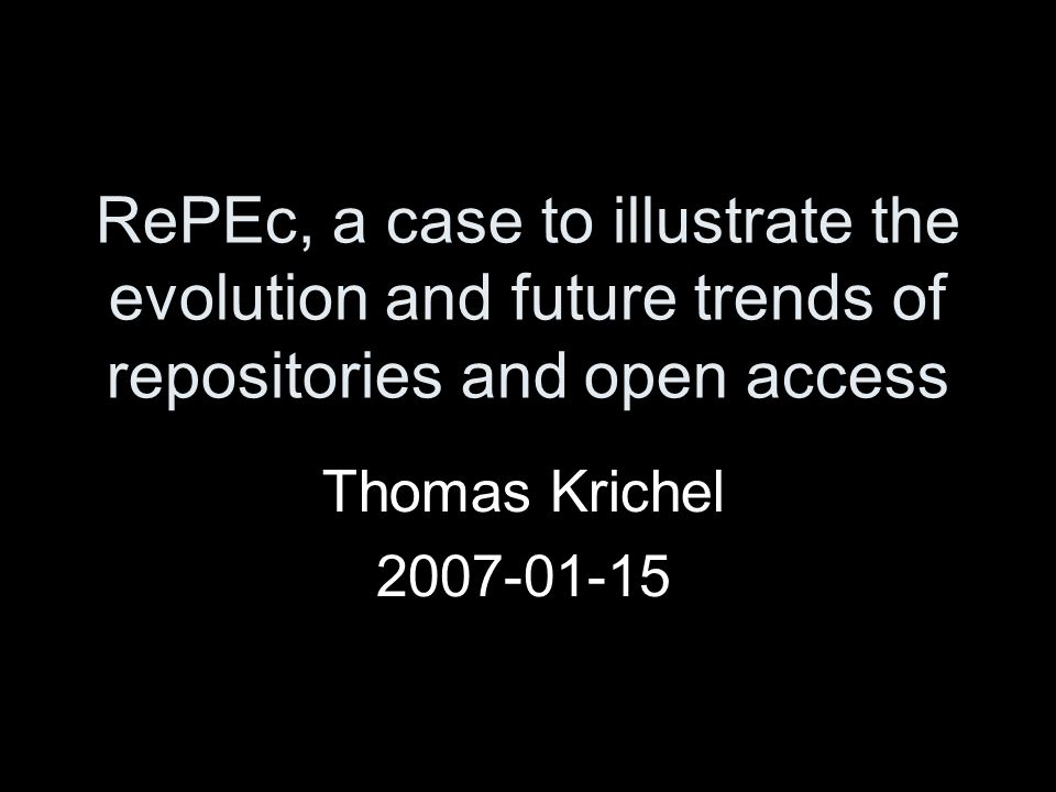RePEc, a case to illustrate the evolution and future trends of repositories and open access Thomas Krichel
