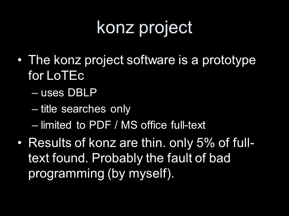 konz project The konz project software is a prototype for LoTEc –uses DBLP –title searches only –limited to PDF / MS office full-text Results of konz are thin.