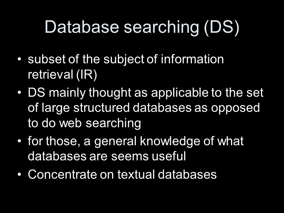 Database searching (DS) subset of the subject of information retrieval (IR) DS mainly thought as applicable to the set of large structured databases as opposed to do web searching for those, a general knowledge of what databases are seems useful Concentrate on textual databases