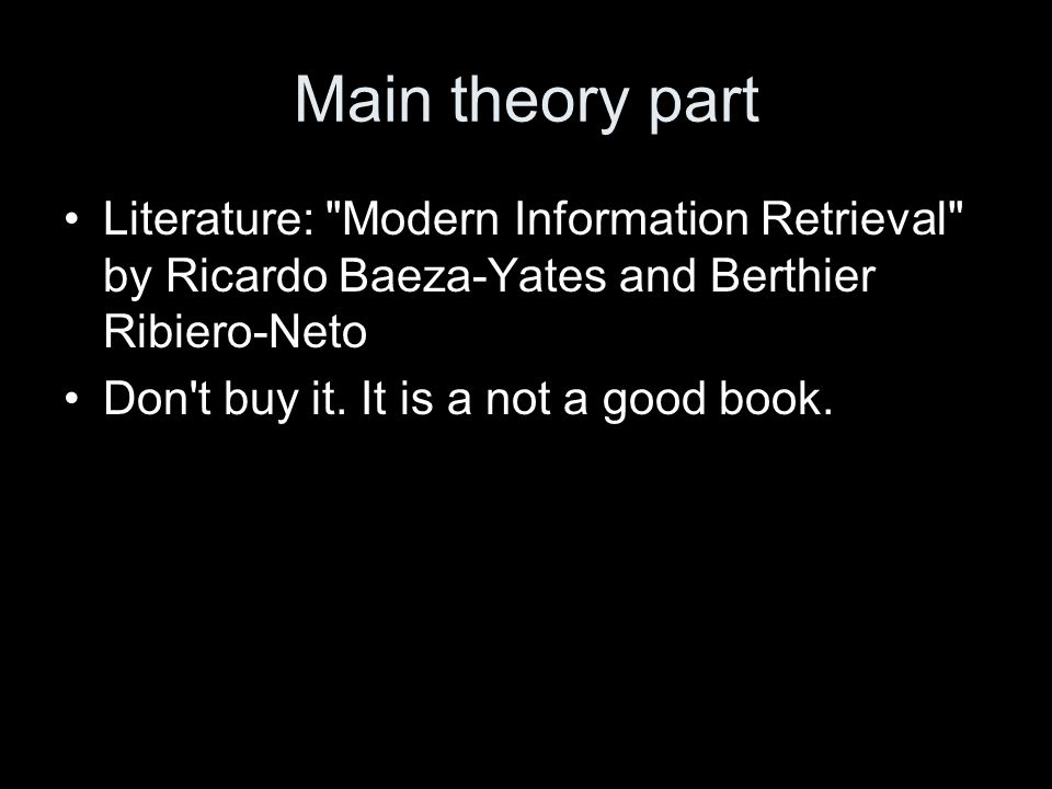 Main theory part Literature: Modern Information Retrieval by Ricardo Baeza-Yates and Berthier Ribiero-Neto Don t buy it.