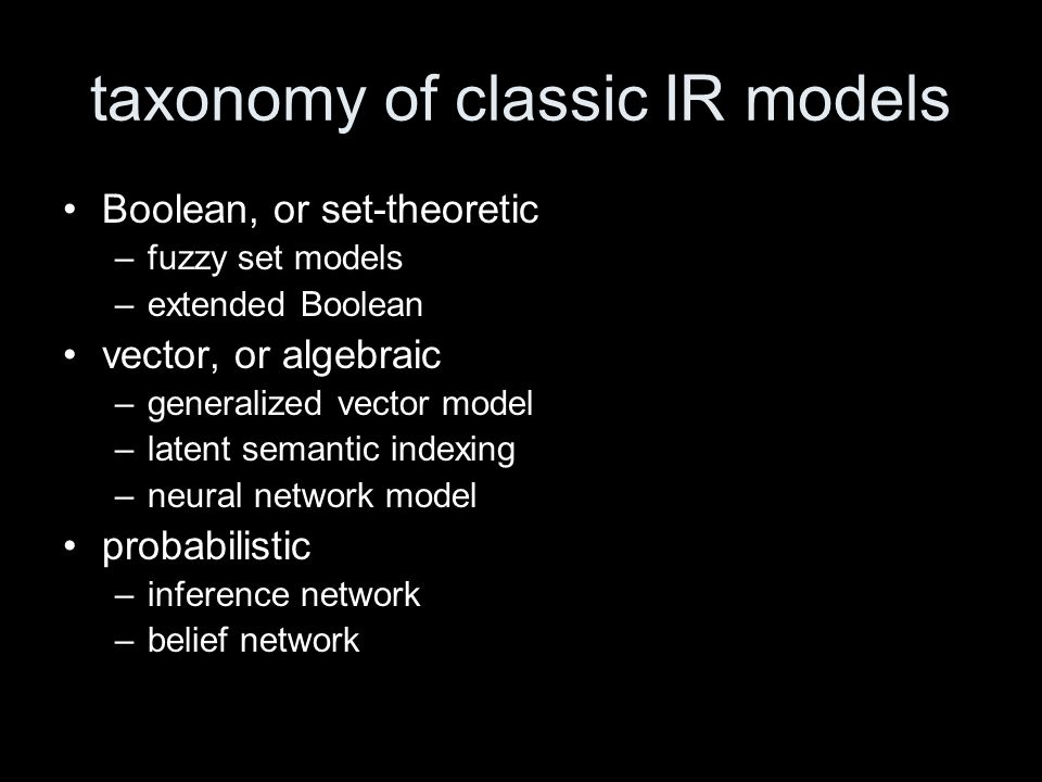 taxonomy of classic IR models Boolean, or set-theoretic –fuzzy set models –extended Boolean vector, or algebraic –generalized vector model –latent semantic indexing –neural network model probabilistic –inference network –belief network
