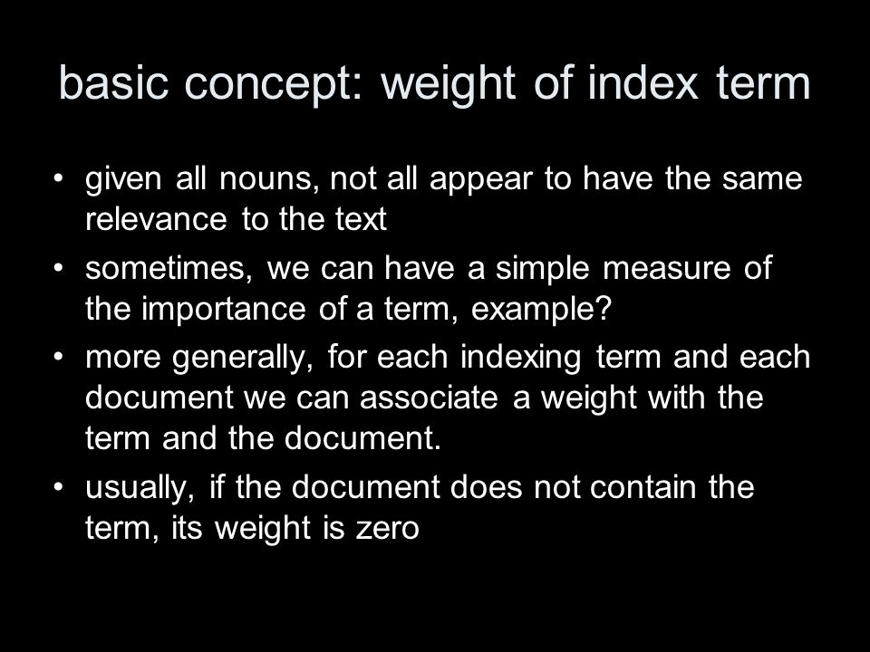 basic concept: weight of index term given all nouns, not all appear to have the same relevance to the text sometimes, we can have a simple measure of the importance of a term, example.