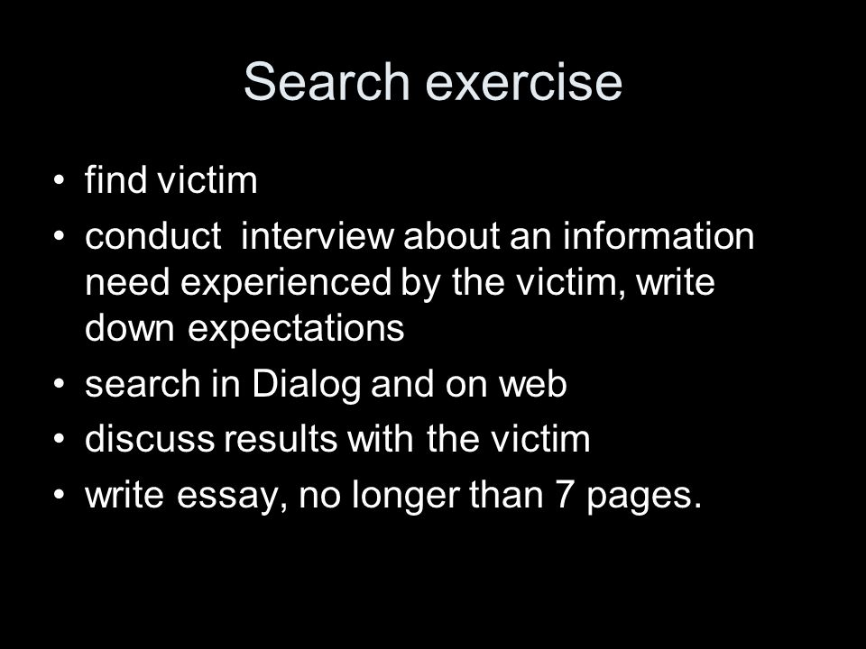 Search exercise find victim conduct interview about an information need experienced by the victim, write down expectations search in Dialog and on web discuss results with the victim write essay, no longer than 7 pages.
