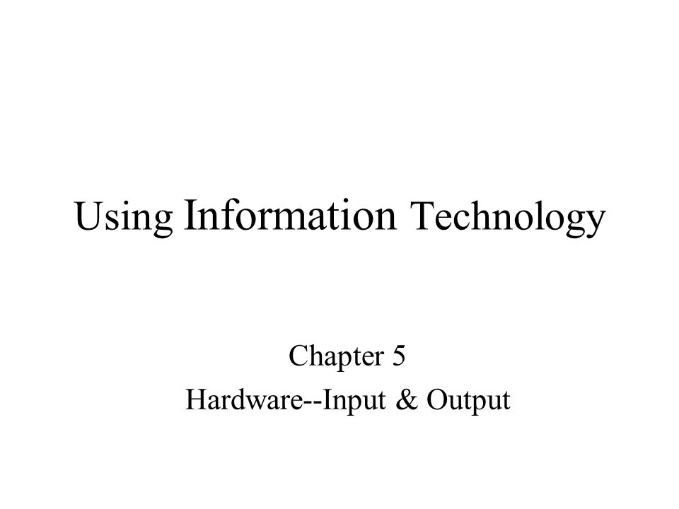Using Information Technology Chapter 5 Hardware--Input & Output