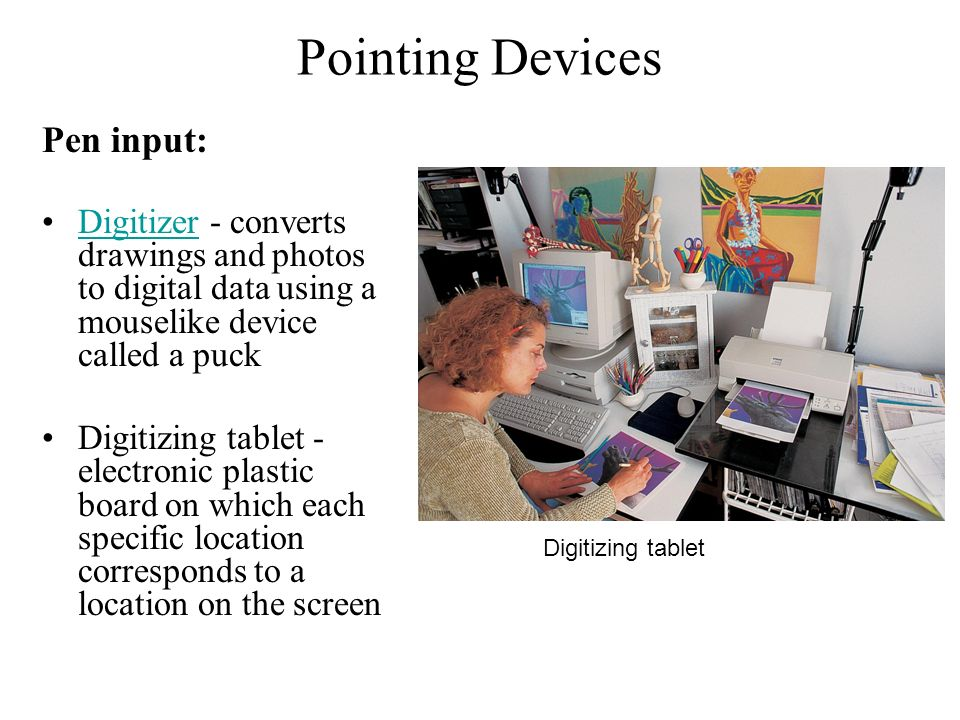 Pointing Devices Pen input: Digitizer - converts drawings and photos to digital data using a mouselike device called a puckDigitizer Digitizing tablet