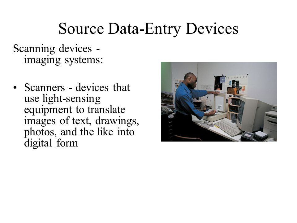 Source Data-Entry Devices Scanning devices - imaging systems: Scanners - devices that use light-sensing equipment to translate images of text, drawing