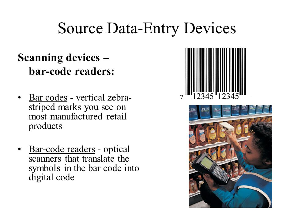 Source Data-Entry Devices Scanning devices – bar-code readers: Bar codes - vertical zebra- striped marks you see on most manufactured retail products