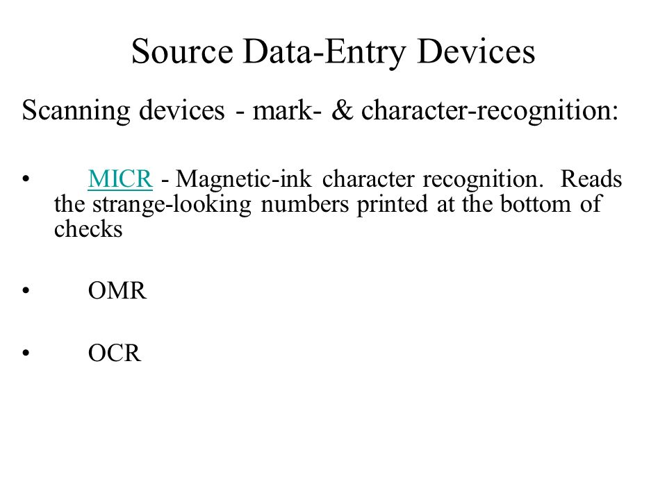 Source Data-Entry Devices Scanning devices - mark- & character-recognition: MICR - Magnetic-ink character recognition. Reads the strange-looking numbe