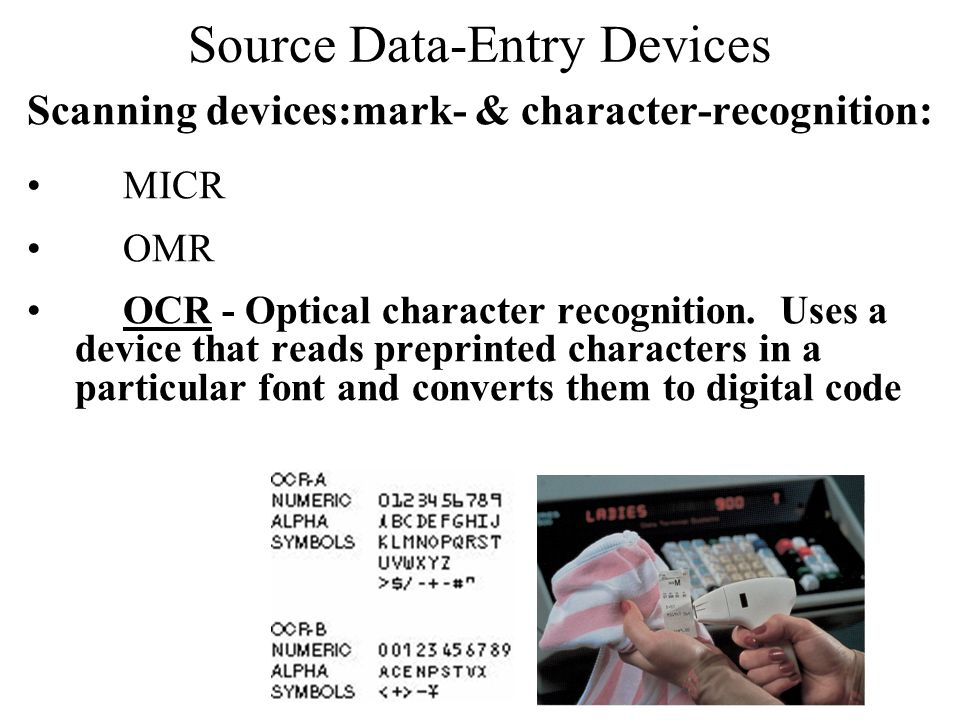 Source Data-Entry Devices Scanning devices:mark- & character-recognition: MICR OMR OCR - Optical character recognition. Uses a device that reads prepr