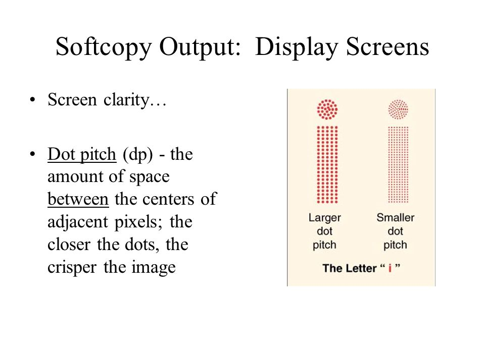 Softcopy Output: Display Screens Screen clarity… Dot pitch (dp) - the amount of space between the centers of adjacent pixels; the closer the dots, the