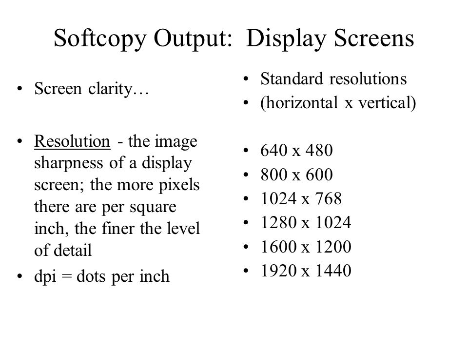 Softcopy Output: Display Screens Screen clarity… Resolution - the image sharpness of a display screen; the more pixels there are per square inch, the