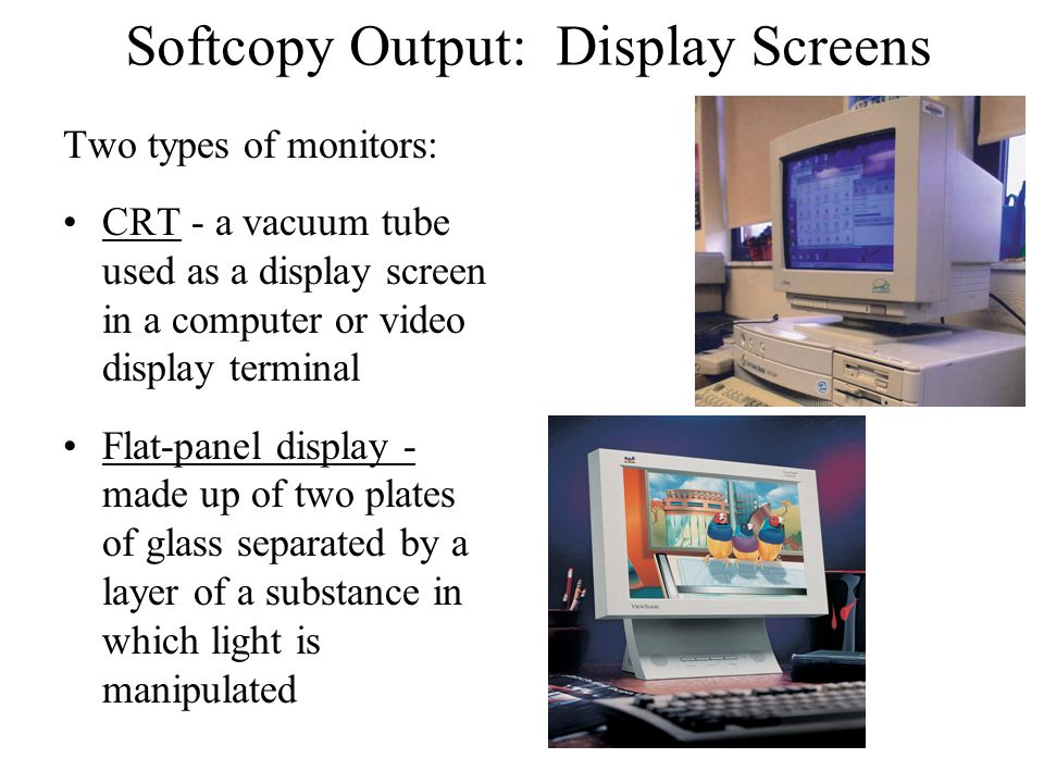 Softcopy Output: Display Screens Two types of monitors: CRT - a vacuum tube used as a display screen in a computer or video display terminal Flat-pane