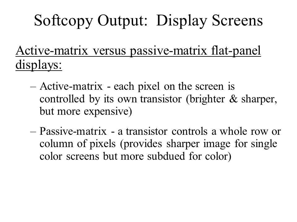 Softcopy Output: Display Screens Active-matrix versus passive-matrix flat-panel displays: –Active-matrix - each pixel on the screen is controlled by i