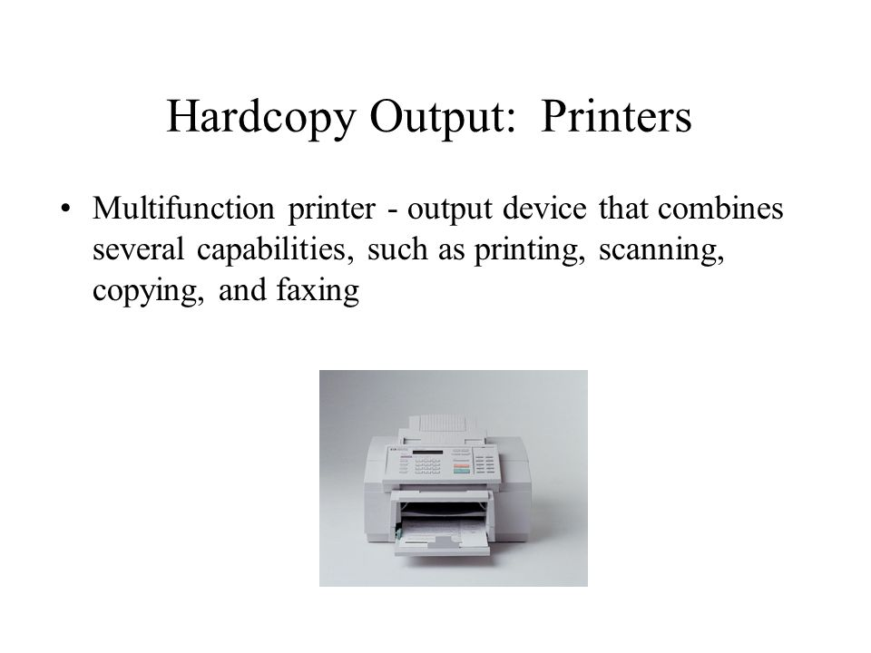 Hardcopy Output: Printers Multifunction printer - output device that combines several capabilities, such as printing, scanning, copying, and faxing