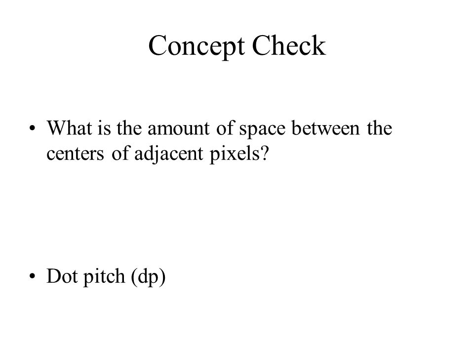Concept Check What is the amount of space between the centers of adjacent pixels? Dot pitch (dp)