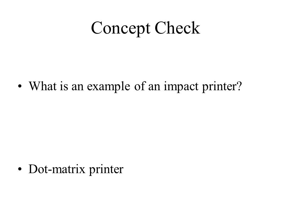 Concept Check What is an example of an impact printer? Dot-matrix printer