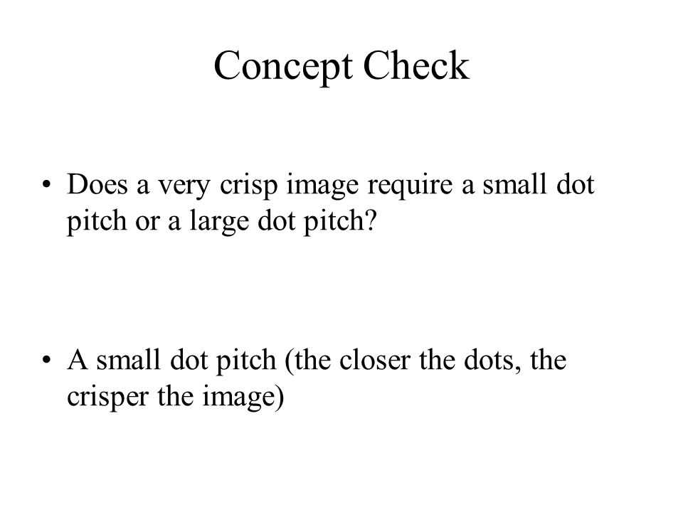 Concept Check Does a very crisp image require a small dot pitch or a large dot pitch? A small dot pitch (the closer the dots, the crisper the image)