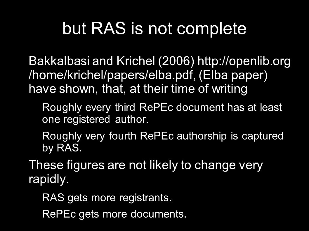 but RAS is not complete Bakkalbasi and Krichel (2006)   /home/krichel/papers/elba.pdf, (Elba paper) have shown, that, at their time of writing – Roughly every third RePEc document has at least one registered author.