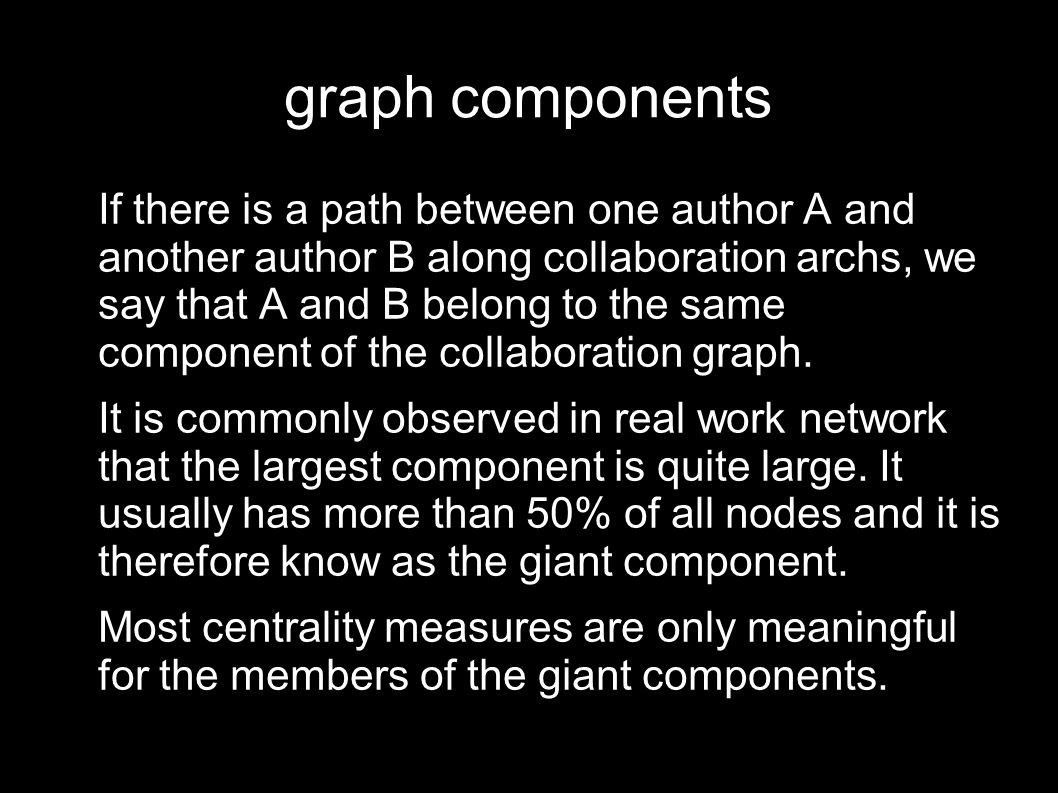 graph components If there is a path between one author A and another author B along collaboration archs, we say that A and B belong to the same component of the collaboration graph.