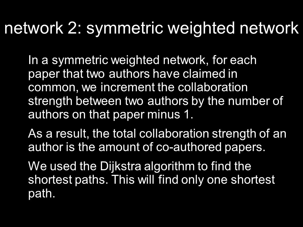 network 2: symmetric weighted network In a symmetric weighted network, for each paper that two authors have claimed in common, we increment the collaboration strength between two authors by the number of authors on that paper minus 1.