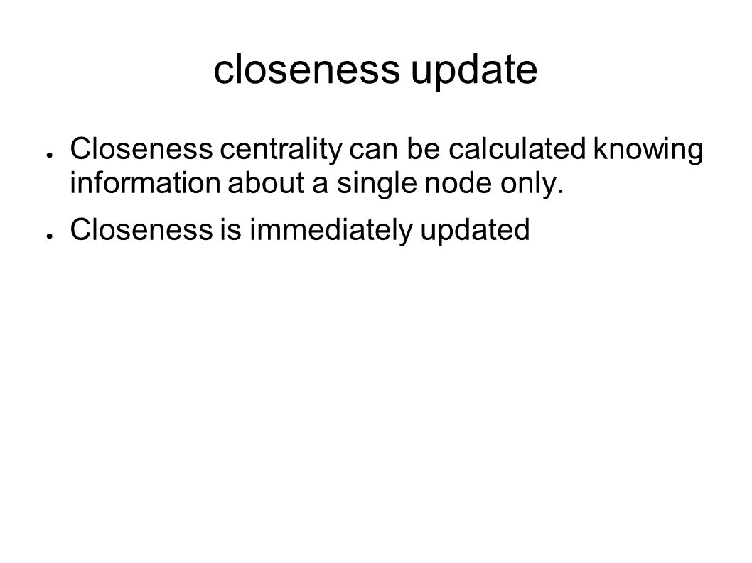closeness update Closeness centrality can be calculated knowing information about a single node only.