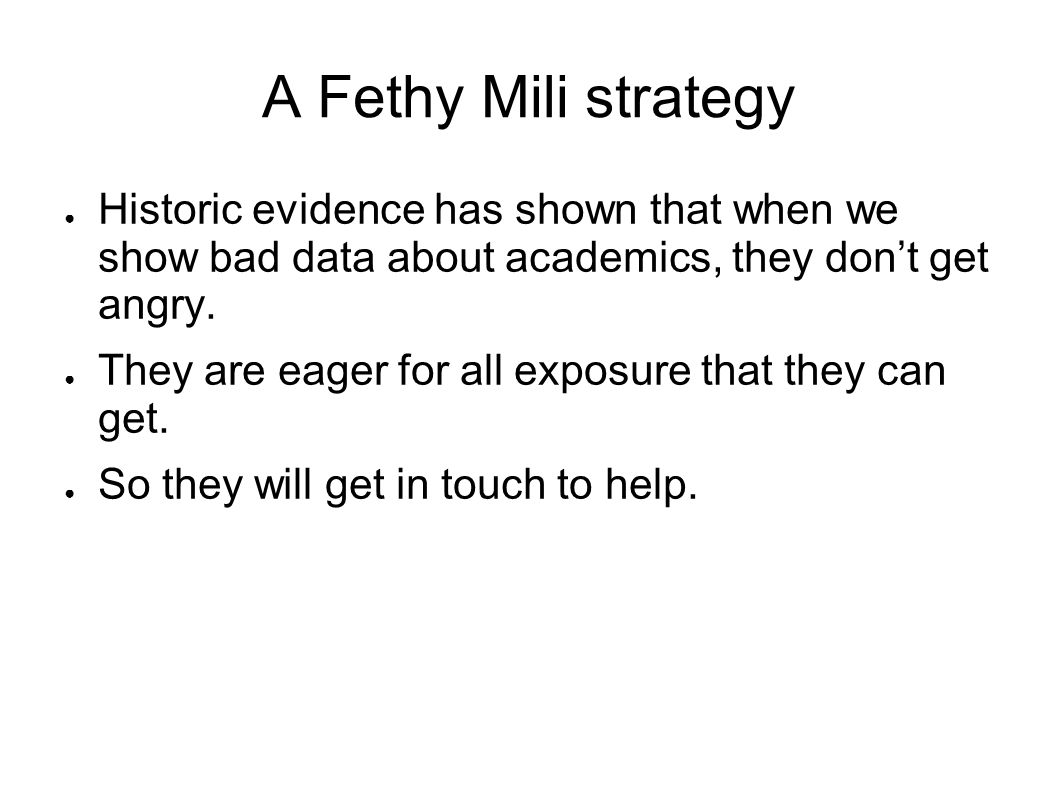 A Fethy Mili strategy Historic evidence has shown that when we show bad data about academics, they dont get angry.