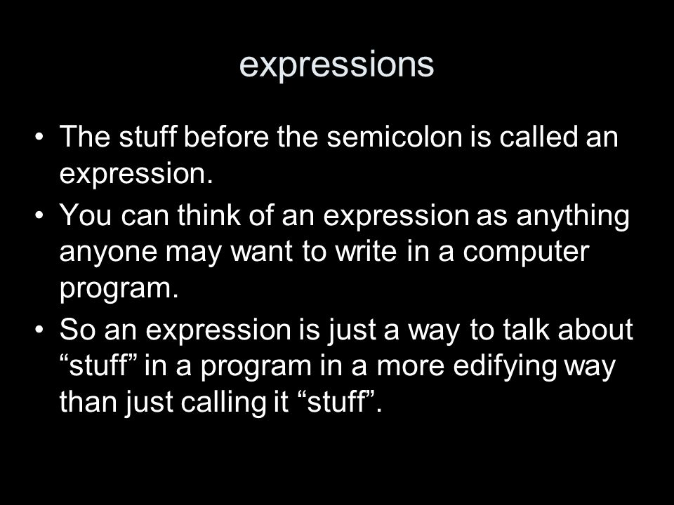 expressions The stuff before the semicolon is called an expression.