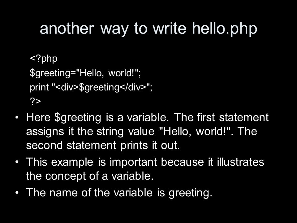 another way to write hello.php < php $greeting= Hello, world! ; print $greeting ; > Here $greeting is a variable.