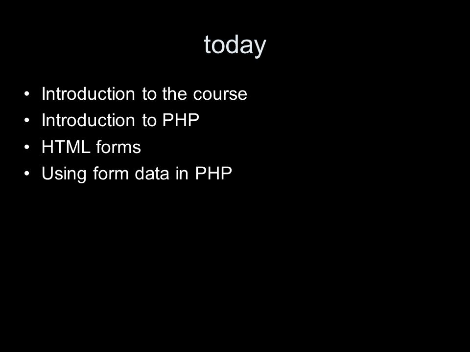 today Introduction to the course Introduction to PHP HTML forms Using form data in PHP