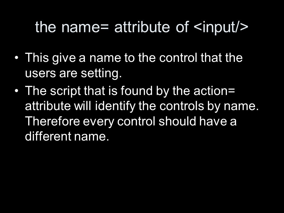 the name= attribute of This give a name to the control that the users are setting.