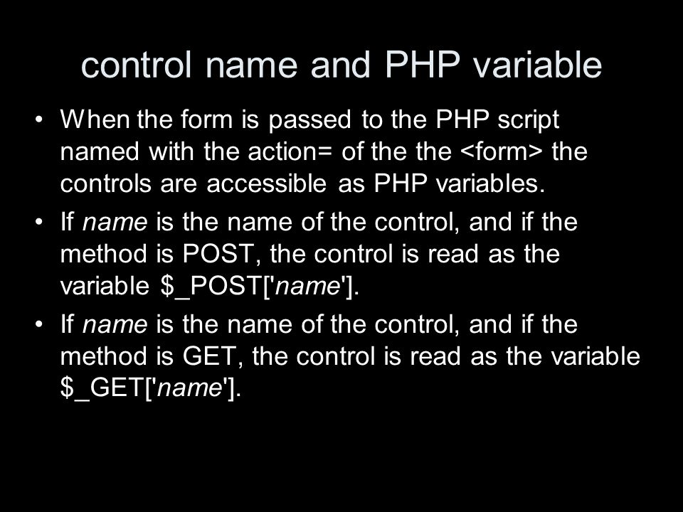 control name and PHP variable When the form is passed to the PHP script named with the action= of the the the controls are accessible as PHP variables.