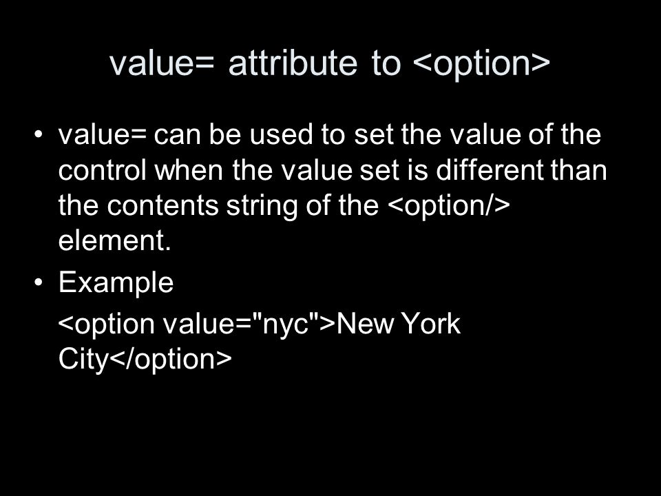 value= attribute to value= can be used to set the value of the control when the value set is different than the contents string of the element.
