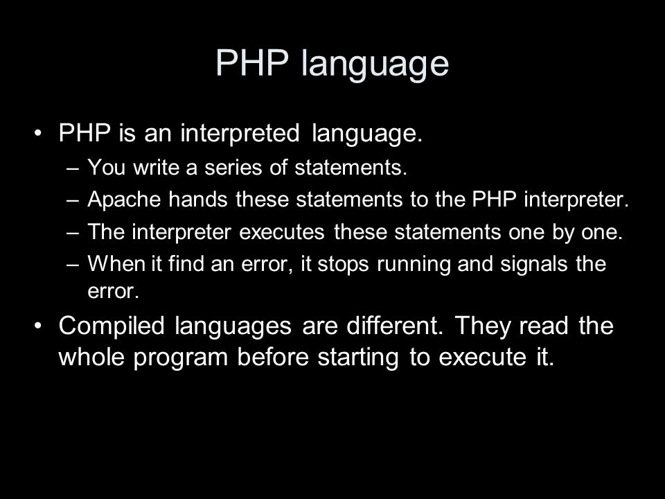 PHP language PHP is an interpreted language. –You write a series of statements.
