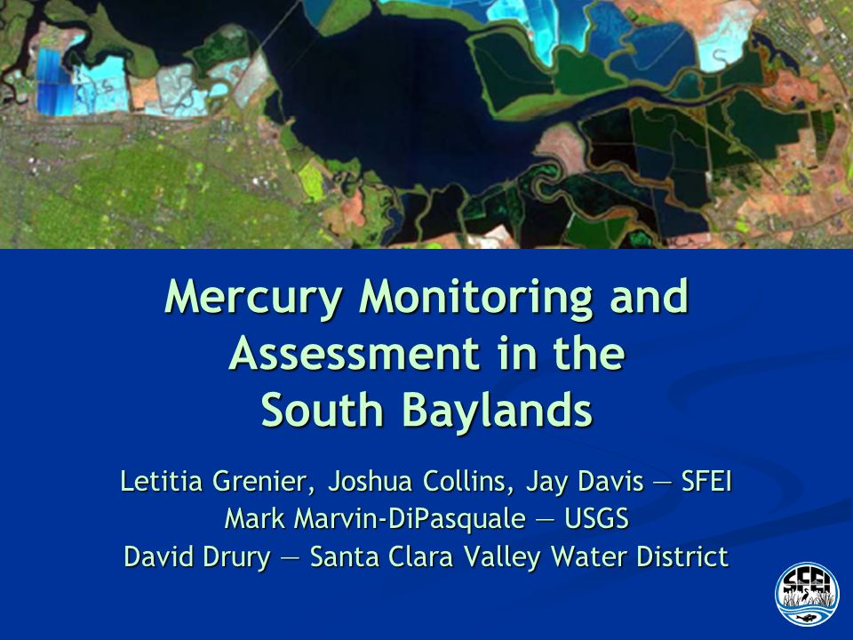 Mercury Monitoring and Assessment in the South Baylands Letitia Grenier, Joshua Collins, Jay Davis SFEI Mark Marvin-DiPasquale USGS David Drury Santa