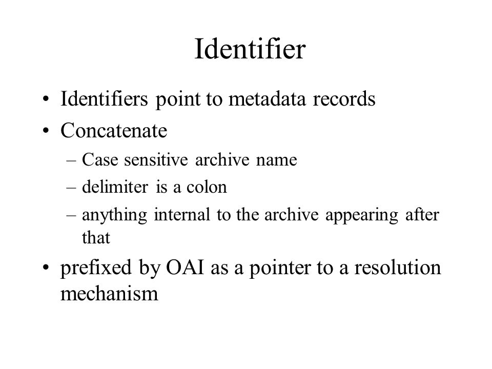 Identifier Identifiers point to metadata records Concatenate –Case sensitive archive name –delimiter is a colon –anything internal to the archive appearing after that prefixed by OAI as a pointer to a resolution mechanism
