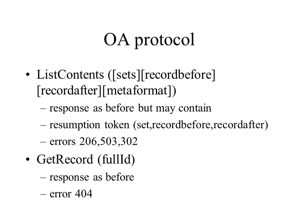 OA protocol ListContents ([sets][recordbefore] [recordafter][metaformat]) –response as before but may contain –resumption token (set,recordbefore,recordafter) –errors 206,503,302 GetRecord (fullId) –response as before –error 404
