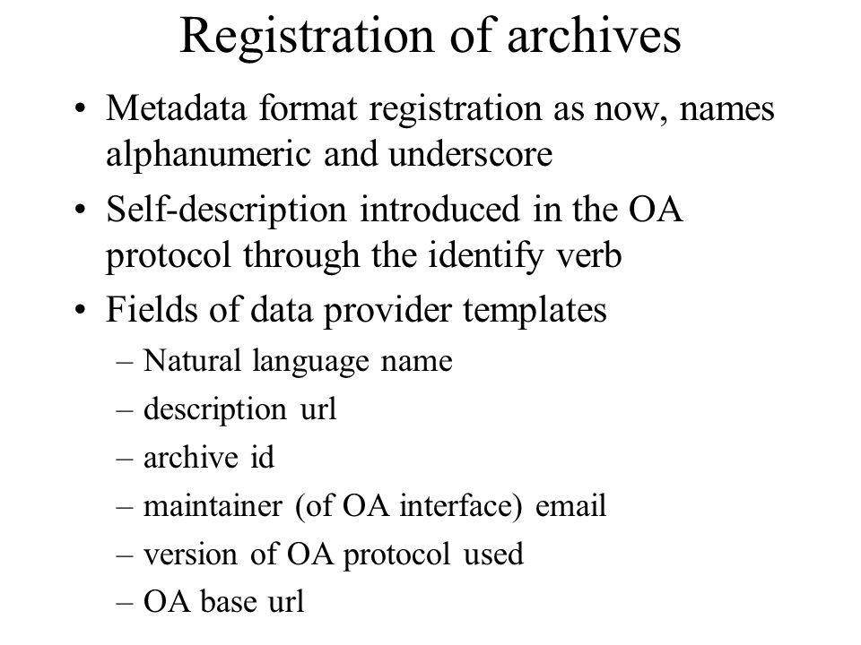 Registration of archives Metadata format registration as now, names alphanumeric and underscore Self-description introduced in the OA protocol through the identify verb Fields of data provider templates –Natural language name –description url –archive id –maintainer (of OA interface)  –version of OA protocol used –OA base url