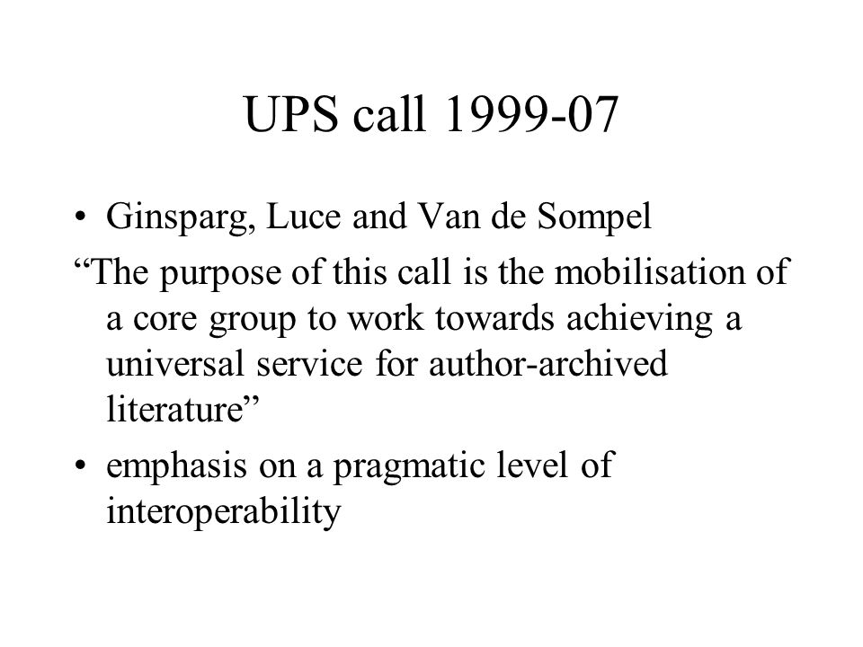 UPS call Ginsparg, Luce and Van de Sompel The purpose of this call is the mobilisation of a core group to work towards achieving a universal service for author-archived literature emphasis on a pragmatic level of interoperability