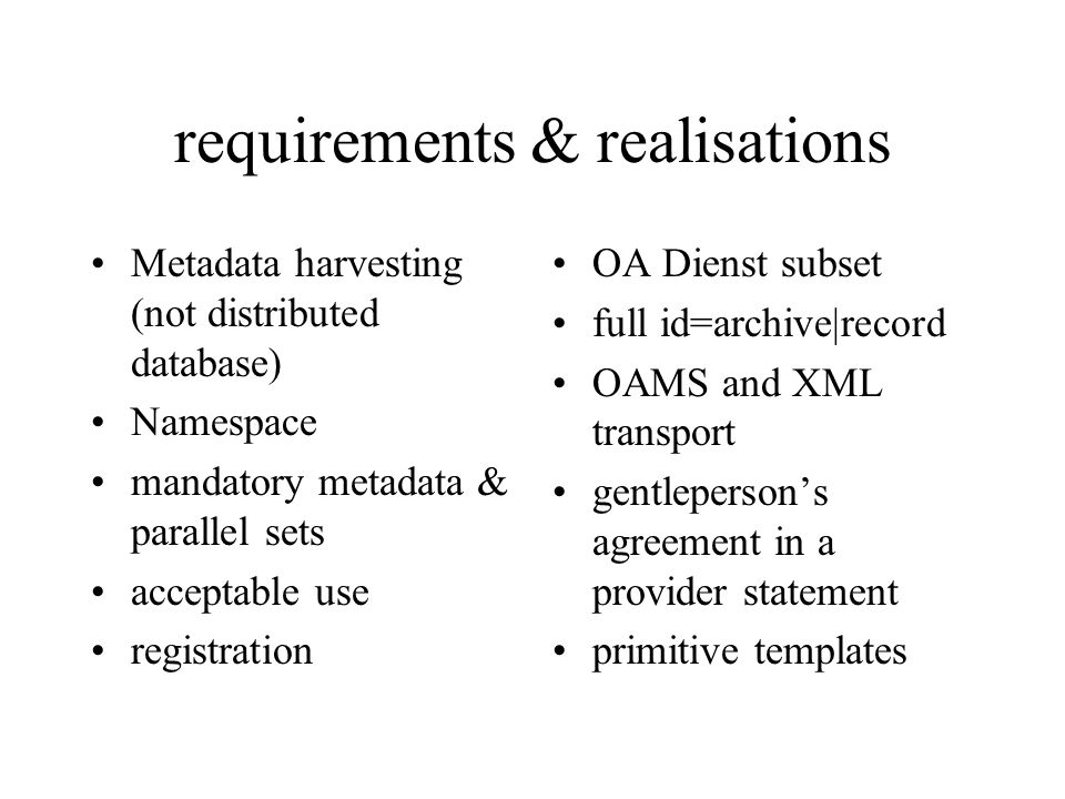 requirements & realisations Metadata harvesting (not distributed database) Namespace mandatory metadata & parallel sets acceptable use registration OA Dienst subset full id=archive|record OAMS and XML transport gentlepersons agreement in a provider statement primitive templates