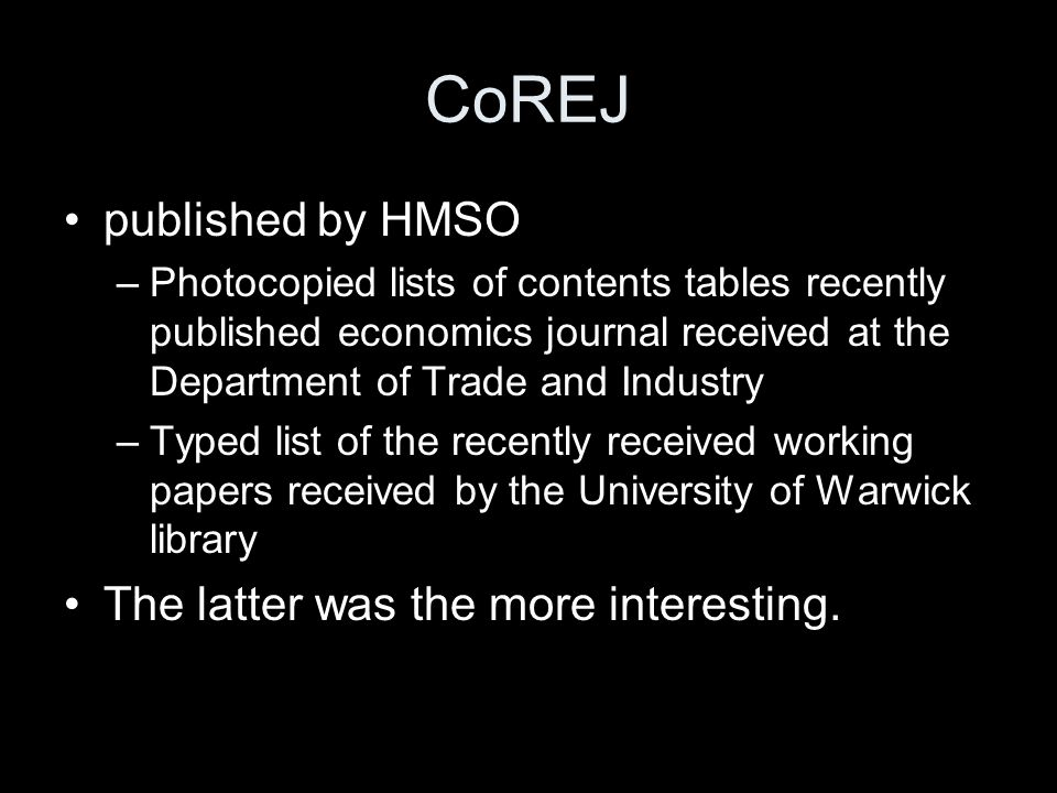 CoREJ published by HMSO –Photocopied lists of contents tables recently published economics journal received at the Department of Trade and Industry –Typed list of the recently received working papers received by the University of Warwick library The latter was the more interesting.