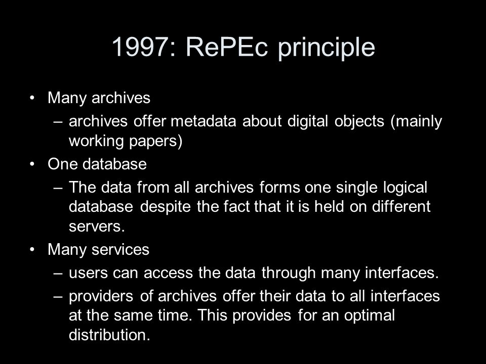 1997: RePEc principle Many archives –archives offer metadata about digital objects (mainly working papers) One database –The data from all archives forms one single logical database despite the fact that it is held on different servers.