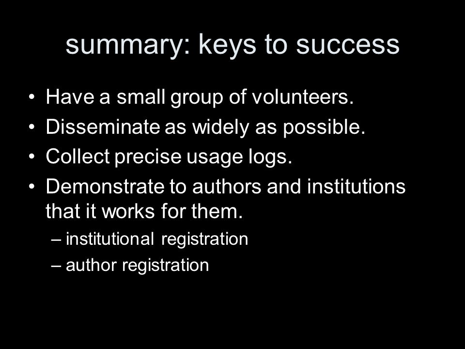summary: keys to success Have a small group of volunteers. Disseminate as widely as possible. Collect precise usage logs. Demonstrate to authors and i