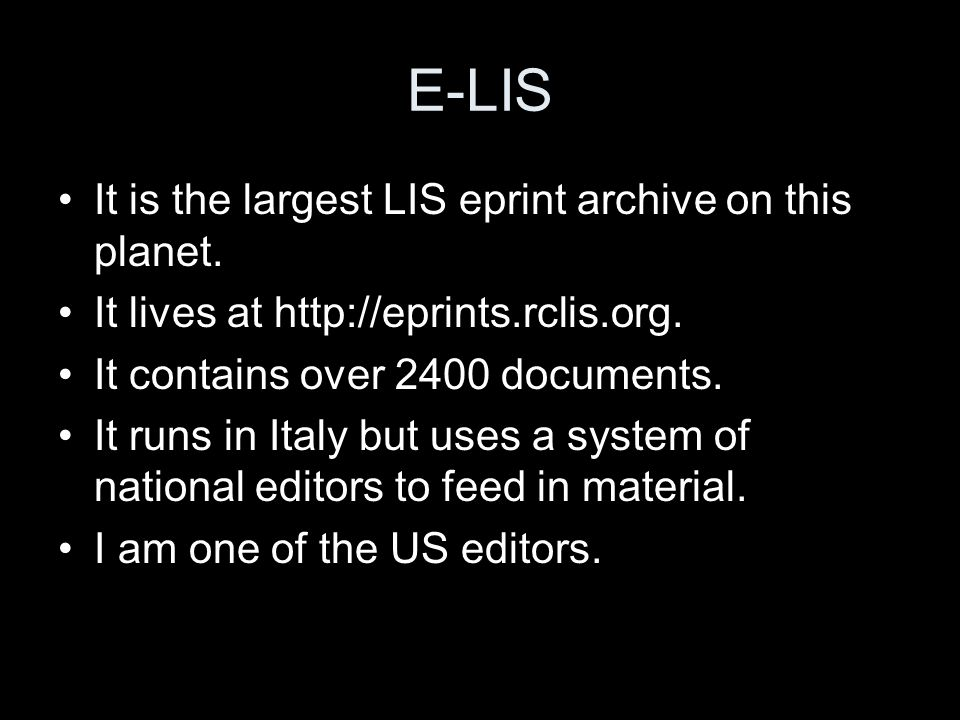E-LIS It is the largest LIS eprint archive on this planet. It lives at http://eprints.rclis.org. It contains over 2400 documents. It runs in Italy but