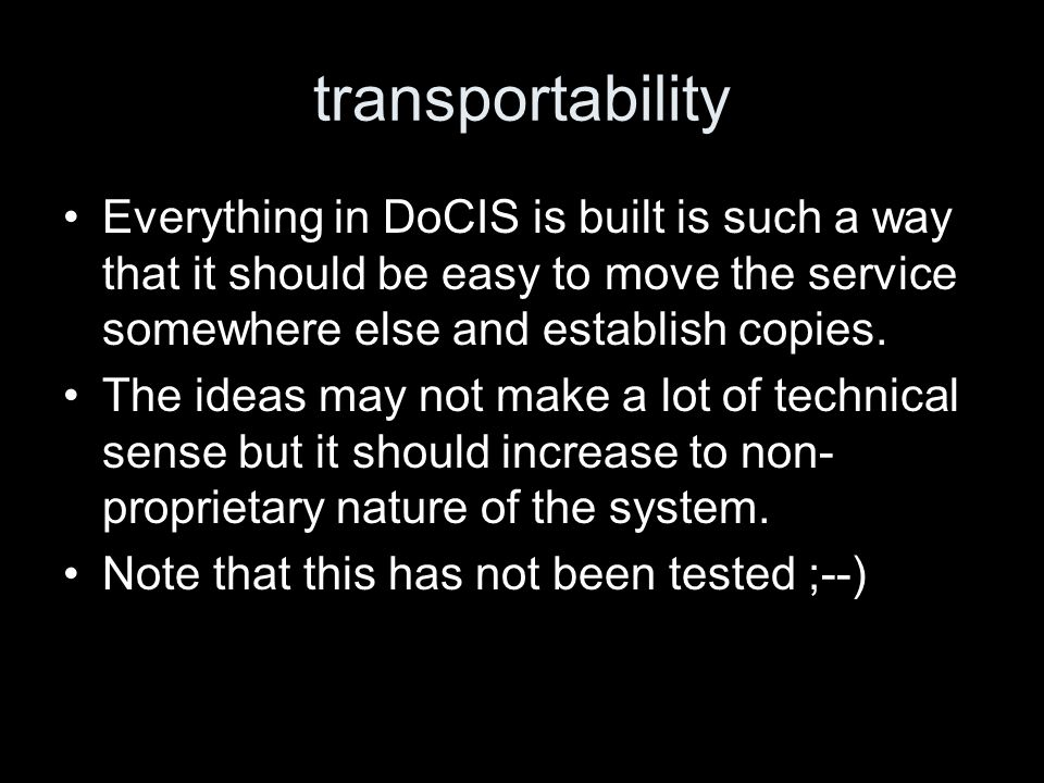 transportability Everything in DoCIS is built is such a way that it should be easy to move the service somewhere else and establish copies. The ideas