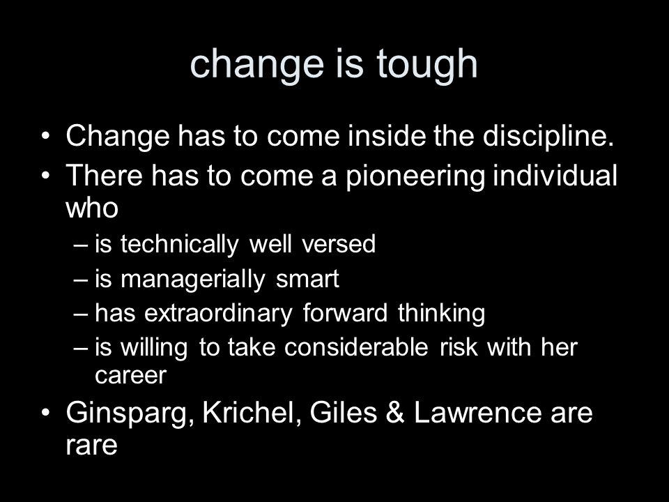 change is tough Change has to come inside the discipline. There has to come a pioneering individual who –is technically well versed –is managerially s